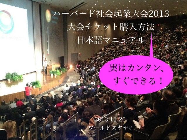 ハーバード社会起業大会2013  大会チケット購入方法   日本語マニュアル         実はカンタン、         すぐできる!     2013.11.26.    ワールドスタディ                   1