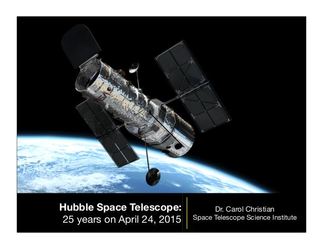 Hubble Space Telescope: 25 years on April 24, 2015 Dr. Carol Christian Space Telescope Science Institute