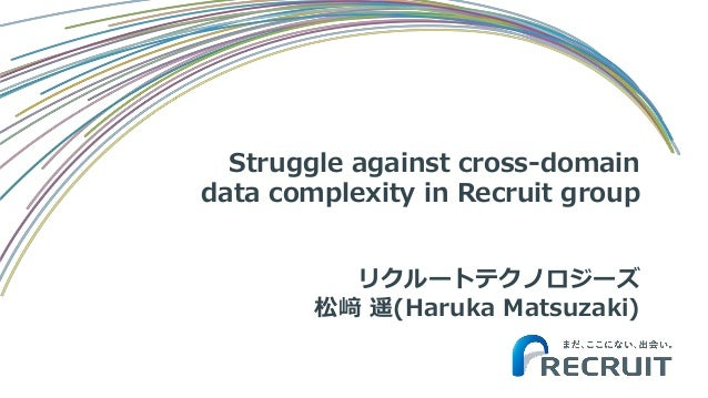 Struggle against cross-domain data complexity in Recruit group リクルートテクノロジーズ 松﨑 遥(Haruka Matsuzaki)