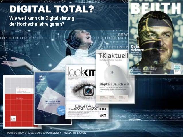 1 DIGITAL TOTAL? Wie weit kann die Digitalisierung der Hochschullehre gehen? Hochschultag 2017 – Digitalisierung der Hochs...