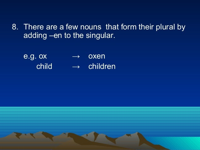 8. There are a few nouns that form their plural by adding –en to the singular. e.g. ox → oxen child → children