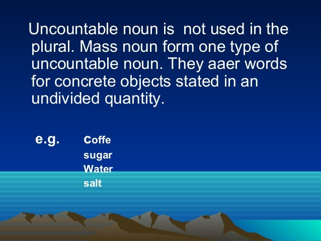 Uncountable noun is not used in the plural. Mass noun form one type of uncountable noun. They aaer words for concrete obje...