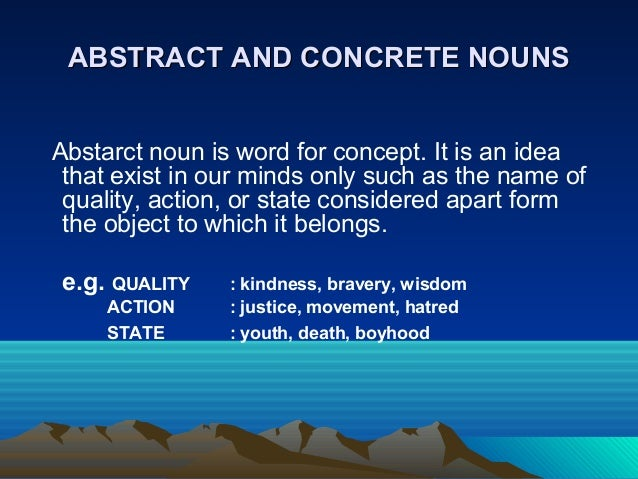 ABSTRACT AND CONCRETE NOUNSABSTRACT AND CONCRETE NOUNS Abstarct noun is word for concept. It is an idea that exist in our ...