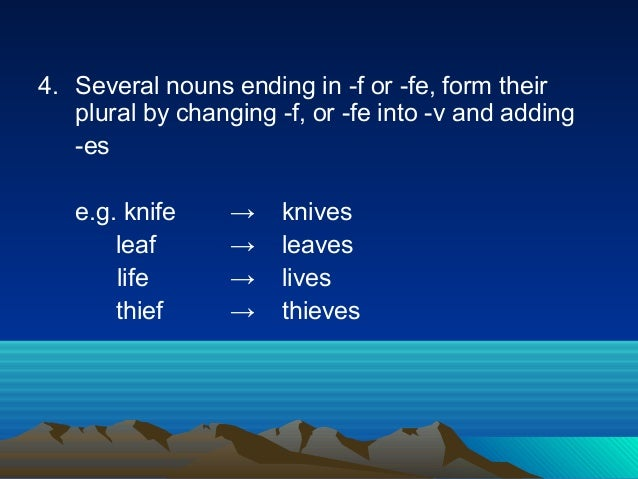 4. Several nouns ending in -f or -fe, form their plural by changing -f, or -fe into -v and adding -es e.g. knife → knives ...