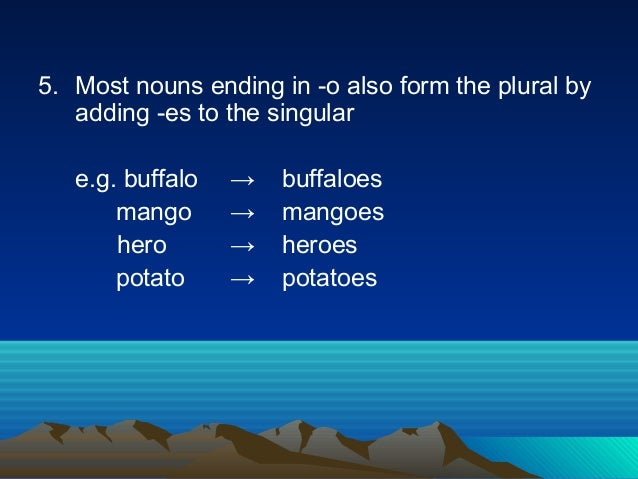 5. Most nouns ending in -o also form the plural by adding -es to the singular e.g. buffalo → buffaloes mango → mangoes her...
