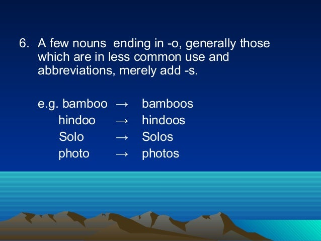 6. A few nouns ending in -o, generally those which are in less common use and abbreviations, merely add -s. e.g. bamboo → ...