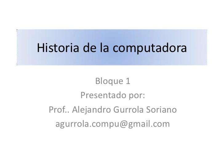 Historia de la computadora               Bloque 1           Presentado por:  Prof.. Alejandro Gurrola Soriano   agurrola.c...