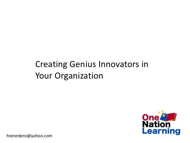 Creating Genius Innovators in           Your Organizationhtenedero@yahoo.com