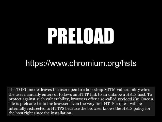 https://www.chromium.org/hsts PRELOAD The TOFU model leaves the user open to a bootstrap MITM vulnerability when the user ...