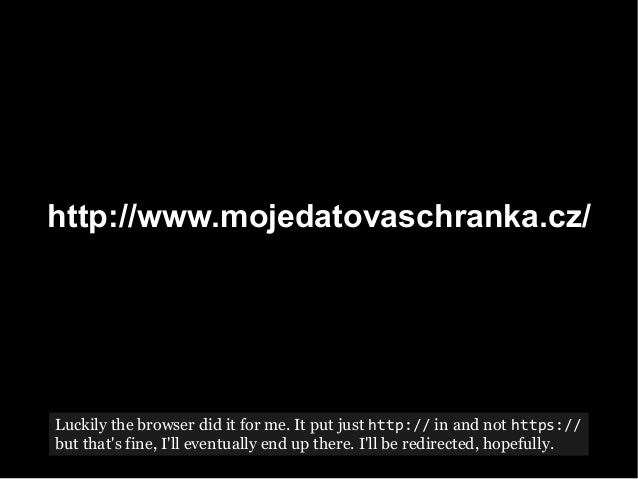 http://www.mojedatovaschranka.cz/ Luckily the browser did it for me. It put just http:// in and not https:// but that's fi...