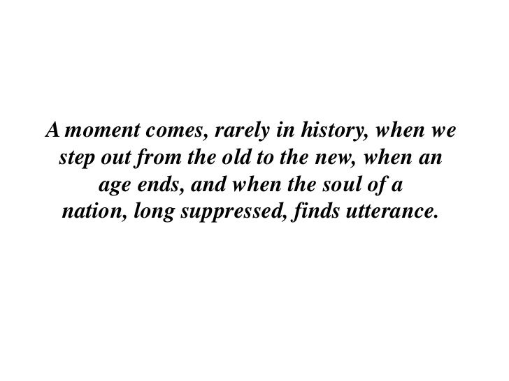 A moment comes, rarely in history, when we  step out from the old to the new, when an       age ends, and when the soul of...