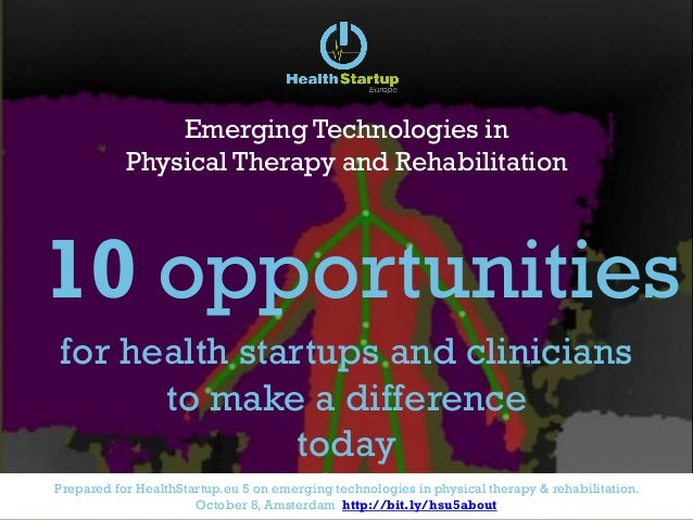 Prepared for HealthStartup.eu 5 on emerging technologies in physical therapy & rehabilitation. October 8, Amsterdam http:/...