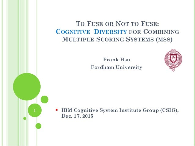 TO FUSE OR NOT TO FUSE: COGNITIVE DIVERSITY FOR COMBINING MULTIPLE SCORING SYSTEMS (MSS) Frank Hsu Fordham University  IB...
