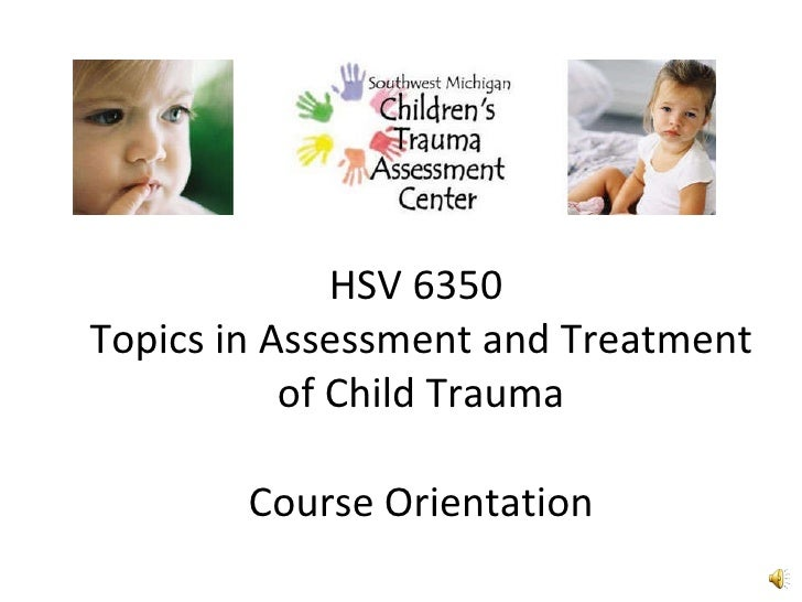 HSV 6350  Topics in Assessment and Treatment of Child Trauma Course Orientation