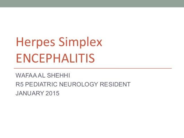 Herpes Simplex ENCEPHALITIS WAFAA AL SHEHHI R5 PEDIATRIC NEUROLOGY RESIDENT JANUARY 2015