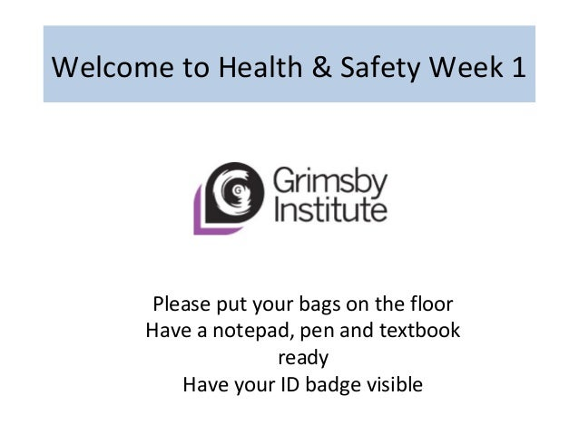 Welcome to Health & Safety Week 1 Please put your bags on the floor Have a notepad, pen and textbook ready Have your ID ba...