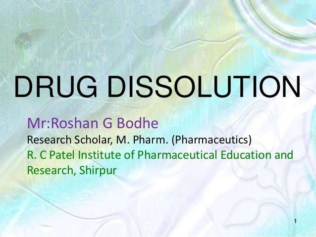 DRUG DISSOLUTION 1 Mr:Roshan G Bodhe Research Scholar, M. Pharm. (Pharmaceutics) R. C Patel Institute of Pharmaceutical Ed...