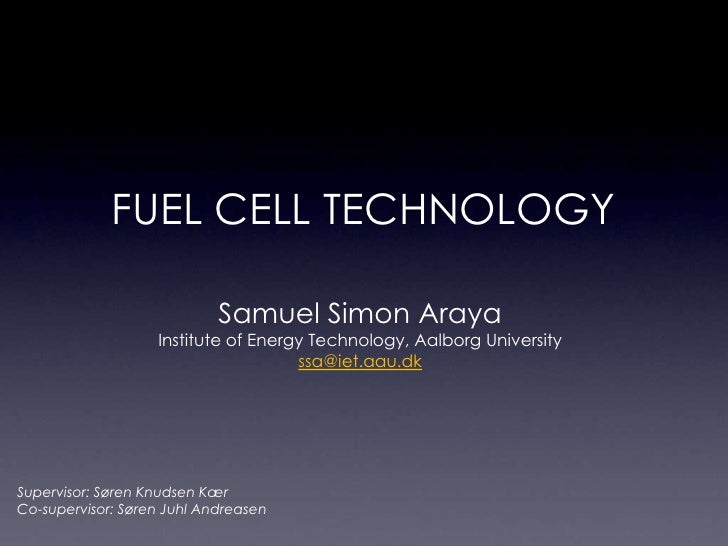 fuel cell Technology<br />Samuel Simon Araya <br />Institute of Energy Technology, Aalborg University<br />ssa@iet.aau.dk<...