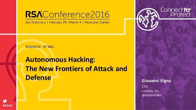 SESSION ID: #RSAC Giovanni Vigna Autonomous Hacking: The New Frontiers of Attack and Defense HT-W02 CTO Lastline, Inc. @la...