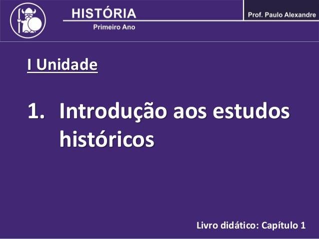 I Unidade 1. Introdução aos estudos históricos Livro didático: Capítulo 1