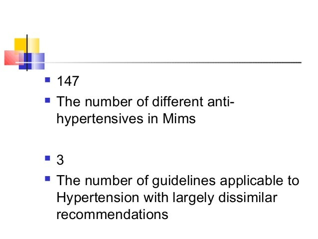  147  The number of different anti- hypertensives in Mims  3  The number of guidelines applicable to Hypertension with...