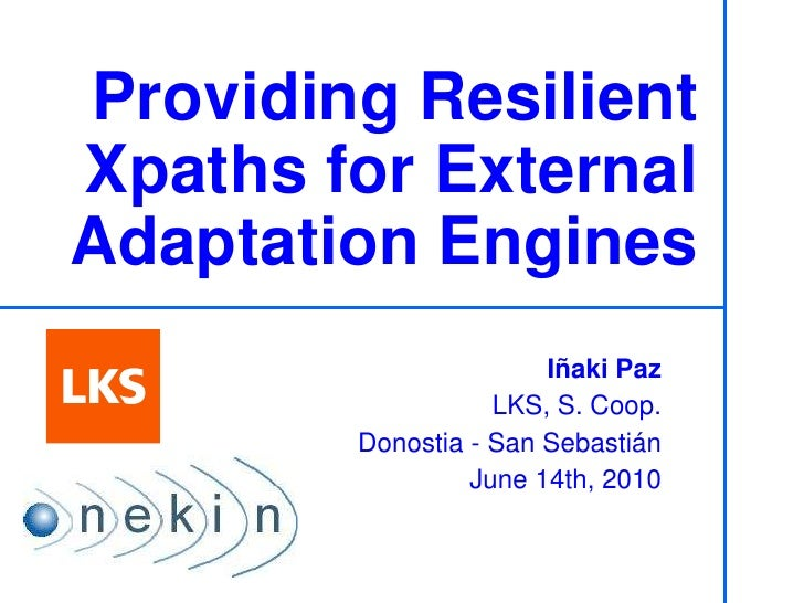 Providing Resilient Xpaths for External Adaptation Engines Iñaki Paz LKS, S. Coop. ONEKIN Research Group – UPV/EHU Donosti...
