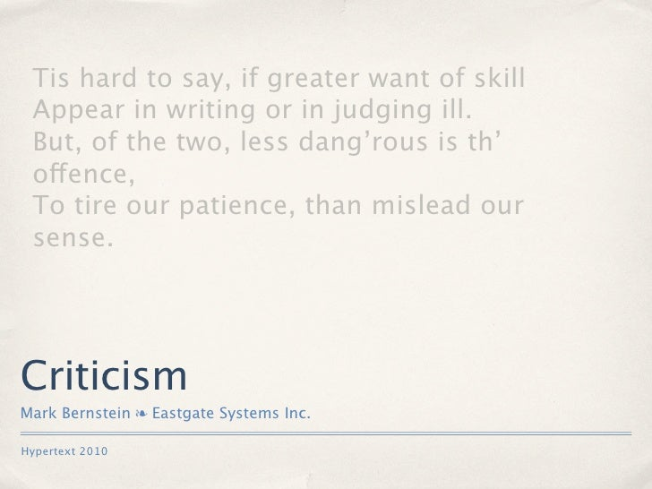 Tis hard to say, if greater want of skill  Appear in writing or in judging ill.  But, of the two, less dang'rous is th'  o...