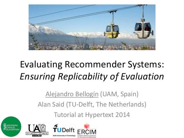 Evaluating Recommender Systems: Ensuring Replicability of Evaluation  Alejandro Bellogín (UAM, Spain)  Alan Said (TU-Delft...