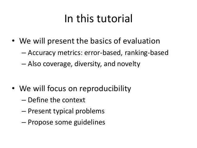 NOT in this tutorial  •In-depth analysis of evaluation metrics  –See chapter 9 on handbook [Shani & Gunawardana, 2011]  •N...