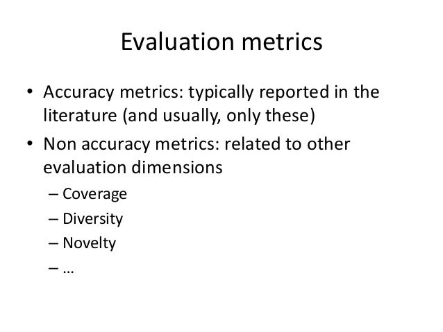 Accuracy metrics  •Error-based  –RMSE, MAE  •Ranking-based  –Precision, recall, MAP, nDCG  •Other accuracy metrics  –AUC, ...