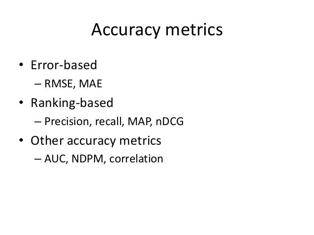 Error-based metrics  •Assumption: more accurate predictions, better  •Pre-assumption: we are predicting ratings  •Conclusi...