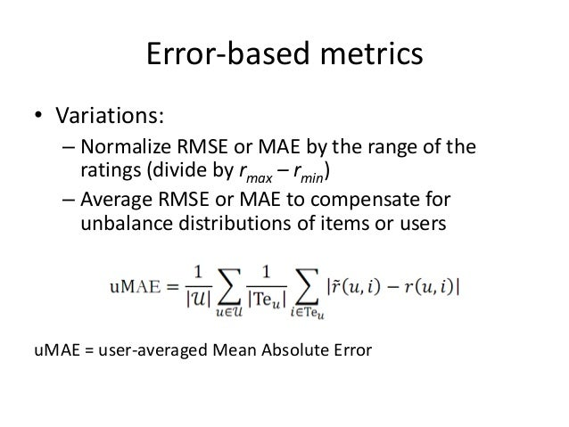 Error-based metrics  •Limitations:  –Depend on the ratings range (unless normalized)  –Depend on the recommender output's ...