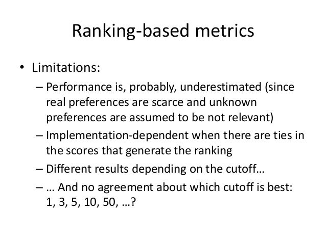 Other accuracy metrics  •AUC: area under the (ROC) curve  At each rank position:  –If item relevant: curve up  –Otherwise:...