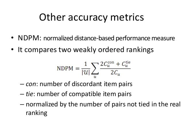 Other accuracy metrics  •Rank correlation coefficients between predicted and ideal ranking:  –Spearman  –Kendall  •NDPM is...