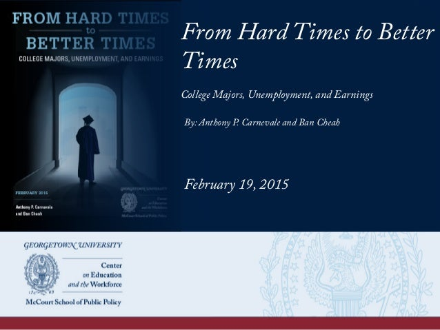 From Hard Times to Better Times College Majors, Unemployment, and Earnings By: Anthony P. Carnevale and Ban Cheah February...