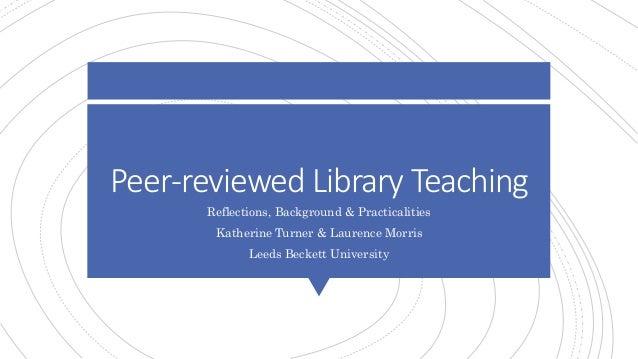 Peer-reviewed Library Teaching Reflections, Background & Practicalities Katherine Turner & Laurence Morris Leeds Beckett U...