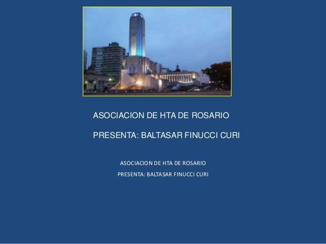 ASOCIACION DE HTA DE ROSARIO PRESENTA: BALTASAR FINUCCI CURI ASOCIACION DE HTA DE ROSARIO PRESENTA: BALTASAR FINUCCI CURI