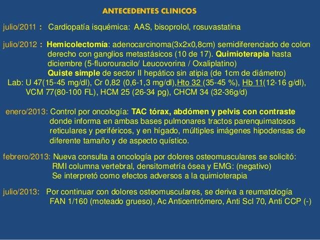 julio/2011 : Cardiopatía isquémica: AAS, bisoprolol, rosuvastatina julio/2012 : Hemicolectomía: adenocarcinoma(3x2x0,8cm) ...