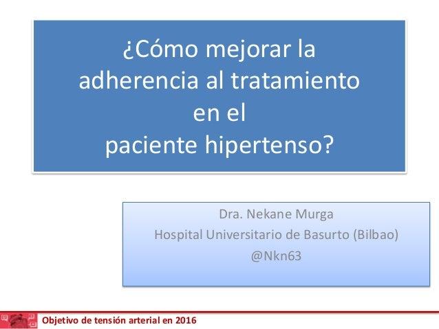 Objetivo de tensión arterial en 2016 ¿Cómo mejorar la adherencia al tratamiento en el paciente hipertenso? Dra. Nekane Mur...