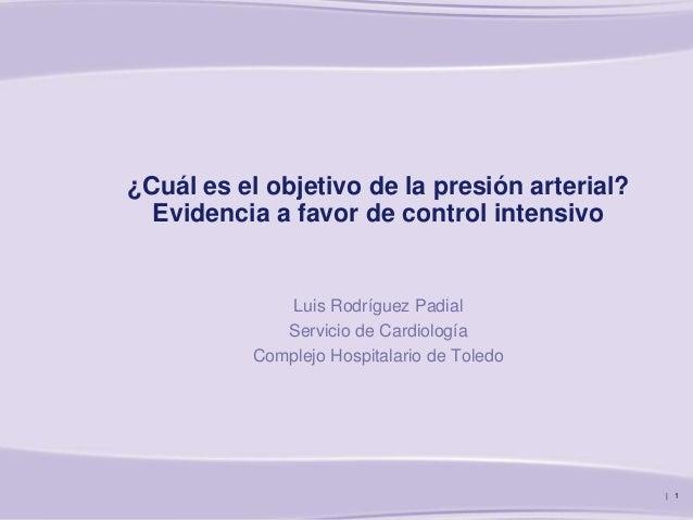 | 1 ¿Cuál es el objetivo de la presión arterial? Evidencia a favor de control intensivo Luis Rodríguez Padial Servicio de ...