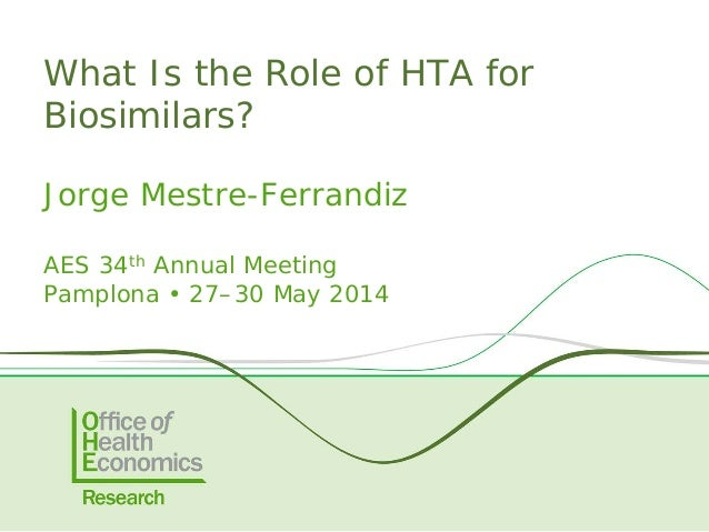 Jorge Mestre-Ferrandiz AES 34th Annual Meeting Pamplona • 27–30 May 2014 What Is the Role of HTA for Biosimilars?