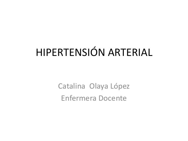 HIPERTENSIÓN ARTERIAL  Catalina Olaya López  Enfermera Docente
