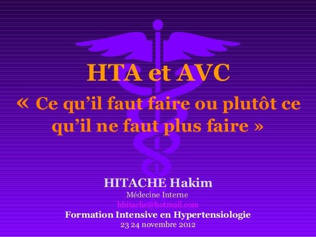 HTA et AVC « Ce qu'il faut faire ou plutôt ce qu'il ne faut plus faire » HITACHE Hakim Médecine Interne hhitache@hotmail.c...