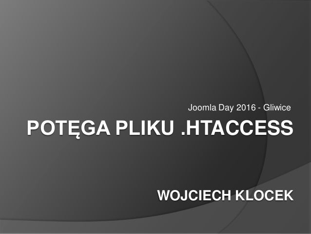 POTĘGA PLIKU .HTACCESS WOJCIECH KLOCEK Joomla Day 2016 - Gliwice