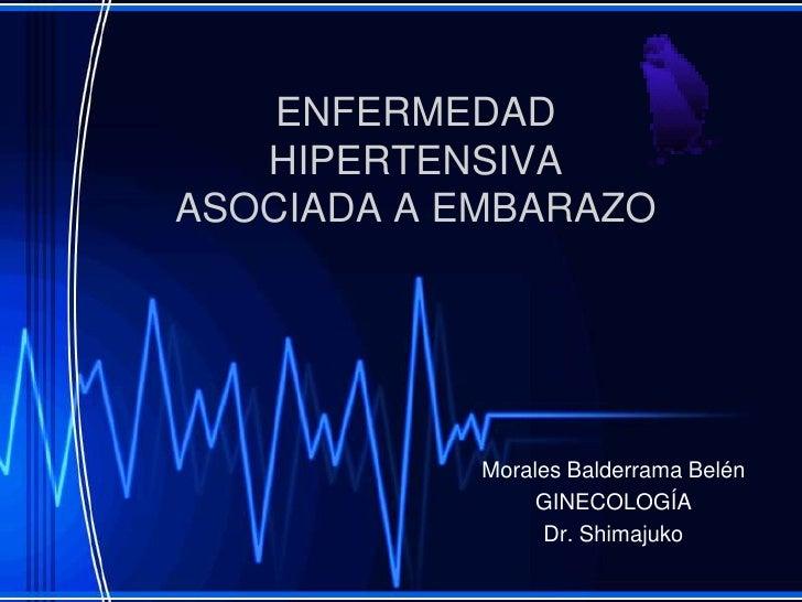 ENFERMEDAD HIPERTENSIVA ASOCIADA A EMBARAZO<br />Morales Balderrama Belén<br />GINECOLOGÍA<br />Dr. Shimajuko<br />