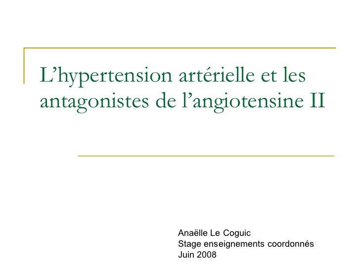 L'hypertension artérielle et les antagonistes de l'angiotensine II Anaëlle Le Coguic Stage enseignements coordonnés  Juin ...