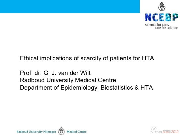 Ethical implications of scarcity of patients for HTAProf. dr. G. J. van der WiltRadboud University Medical CentreDepartmen...
