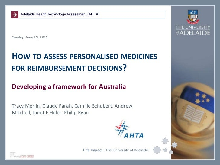 Adelaide Health Technology Assessment (AHTA)Monday, June 25, 2012HOW TO ASSESS PERSONALISED MEDICINESFOR REIMBURSEMENT DEC...