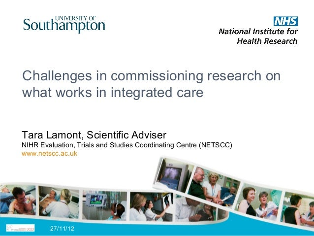 Challenges in commissioning research onwhat works in integrated careTara Lamont, Scientific AdviserNIHR Evaluation, Trials...
