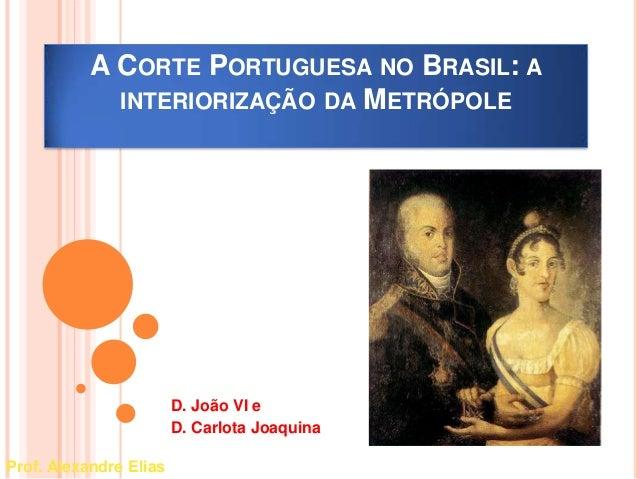 A CORTE PORTUGUESA NO BRASIL: A  INTERIORIZAÇÃO DA METRÓPOLE  D. João VI e  D. Carlota Joaquina  Prof. Alexandre Elias